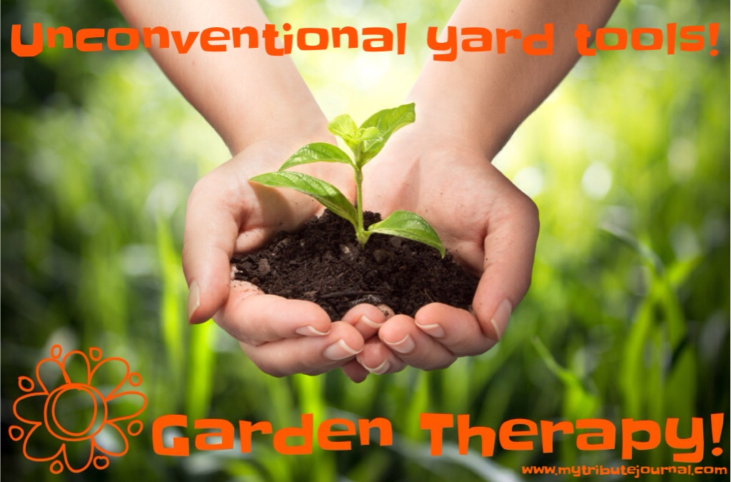 Garden Therapy!  Unconventional Yard Tools!  www.mytributejournal.com