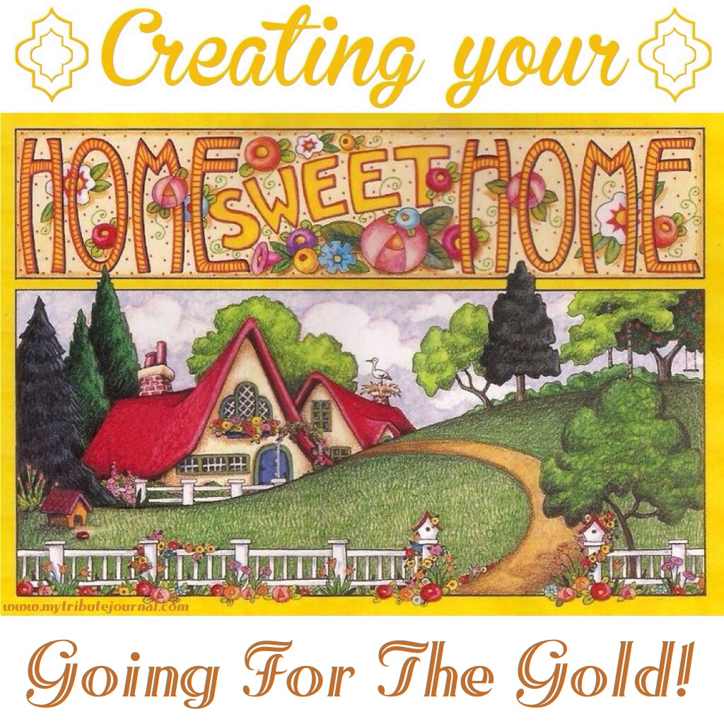Creating Your Home Sweet Home! Going For The Gold! www.mytributejournal.com